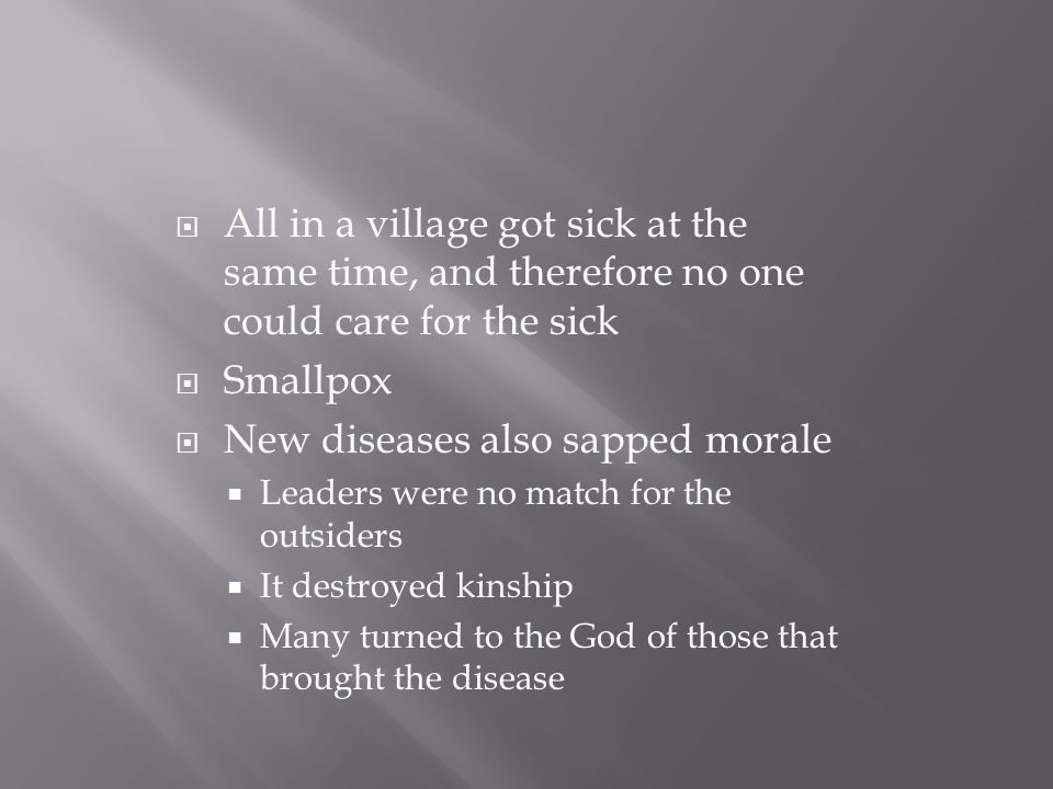 All in a village got sick at the same time, and therefore no one could care for the sick  Smallpox  New diseases also sapped morale  Leaders were no match for the outsiders  It destroyed kinship  Many turned to the God of those that brought the disease