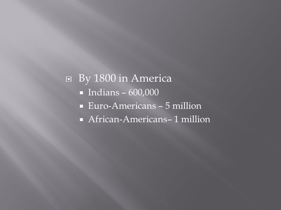  By 1800 in America  Indians – 600,000  Euro-Americans – 5 million  African-Americans– 1 million
