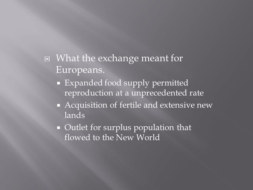  What the exchange meant for Europeans.  Expanded food supply permitted reproduction at a unprecedented rate  Acquisition of fertile and extensive