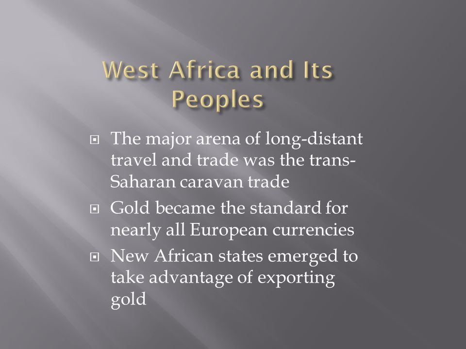  The major arena of long-distant travel and trade was the trans- Saharan caravan trade  Gold became the standard for nearly all European currencies  New African states emerged to take advantage of exporting gold