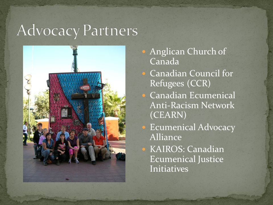 Anglican Church of Canada Canadian Council for Refugees (CCR) Canadian Ecumenical Anti-Racism Network (CEARN) Ecumenical Advocacy Alliance KAIROS: Canadian Ecumenical Justice Initiatives