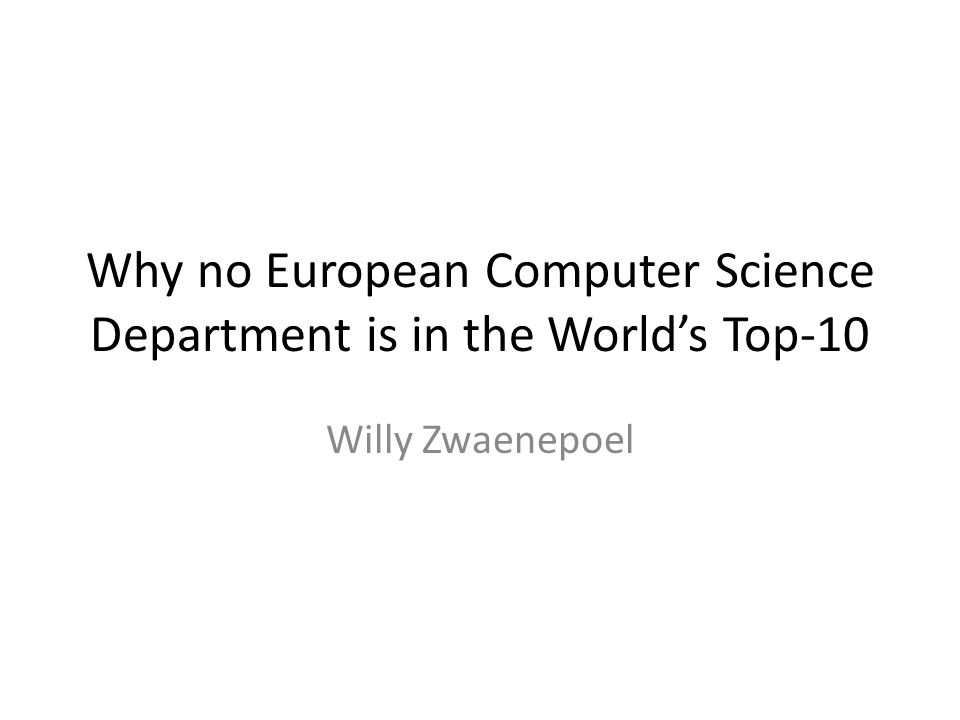 Why no European Computer Science Department is in the World's Top-10 Willy Zwaenepoel