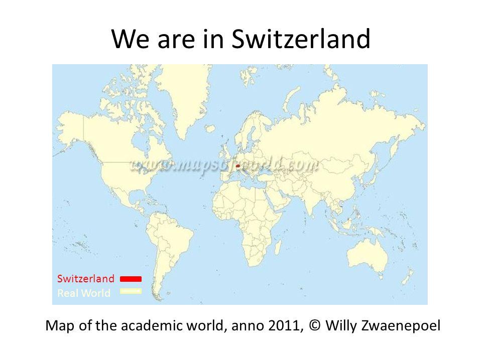 We are in Switzerland Switzerland Real World Map of the academic world, anno 2011, © Willy Zwaenepoel