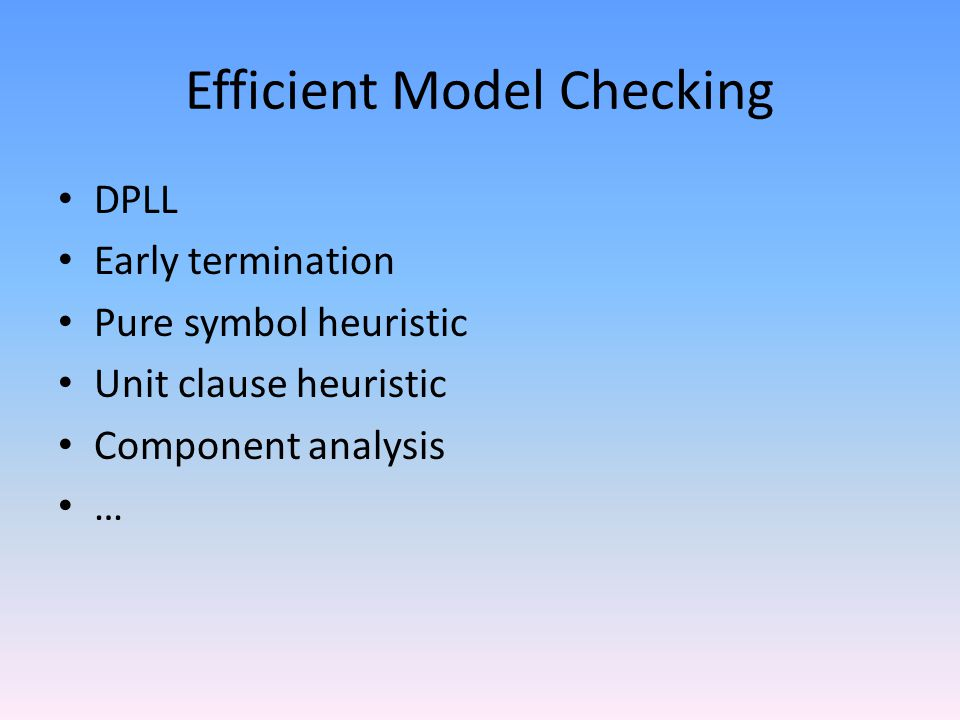 Efficient Model Checking DPLL Early termination Pure symbol heuristic Unit clause heuristic Component analysis …