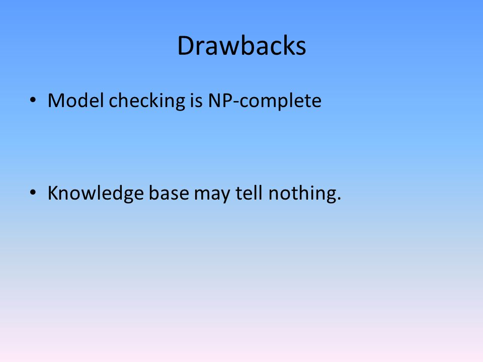 Drawbacks Model checking is NP-complete Knowledge base may tell nothing.