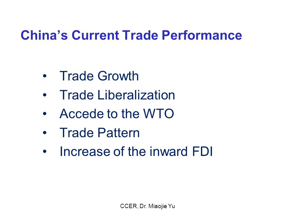 China's Current Trade Performance Trade Growth Trade Liberalization Accede to the WTO Trade Pattern Increase of the inward FDI CCER, Dr.