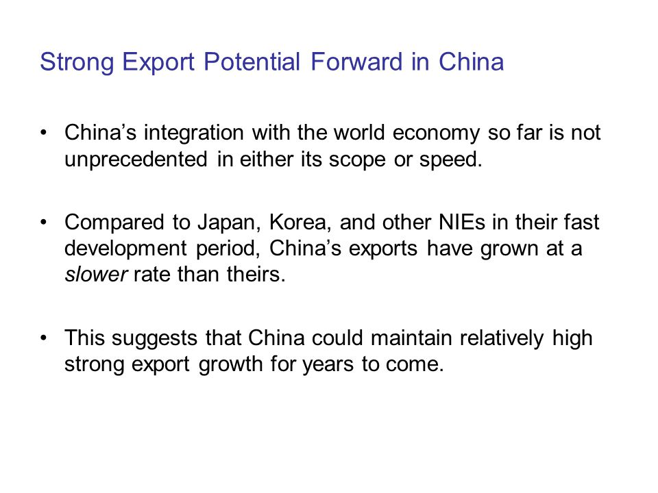 Strong Export Potential Forward in China China's integration with the world economy so far is not unprecedented in either its scope or speed.