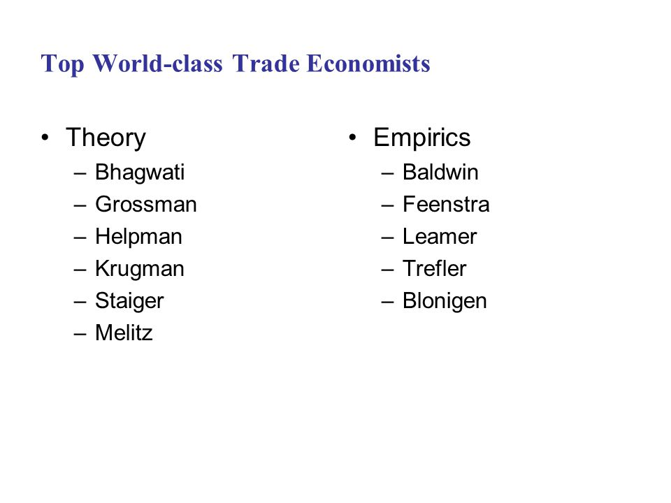 Top World-class Trade Economists Theory –Bhagwati –Grossman –Helpman –Krugman –Staiger –Melitz Empirics –Baldwin –Feenstra –Leamer –Trefler –Blonigen