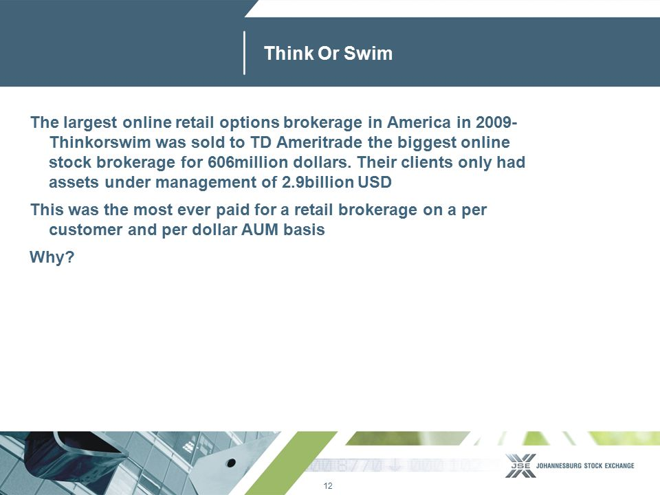 12 www.jse.co.za Think Or Swim The largest online retail options brokerage in America in 2009- Thinkorswim was sold to TD Ameritrade the biggest online stock brokerage for 606million dollars.