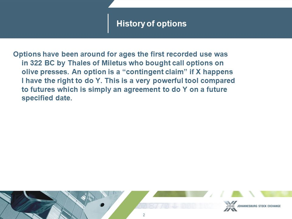 2 www.jse.co.za History of options Options have been around for ages the first recorded use was in 322 BC by Thales of Miletus who bought call options on olive presses.