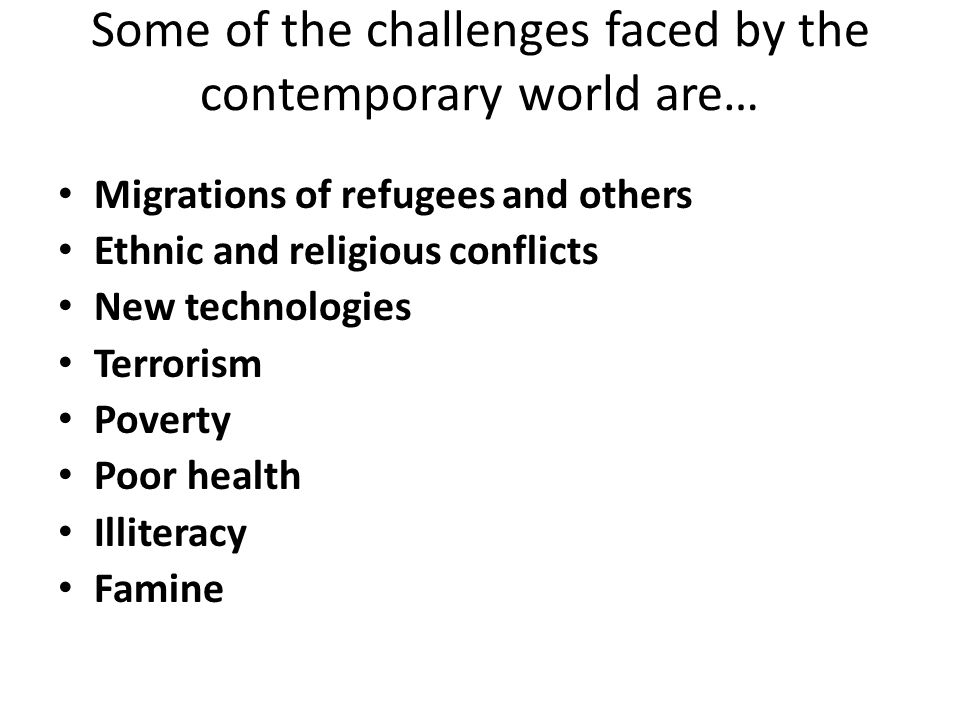 Some of the challenges faced by the contemporary world are… Migrations of refugees and others Ethnic and religious conflicts New technologies Terroris