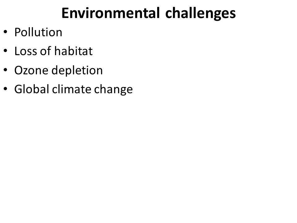 Environmental challenges Pollution Loss of habitat Ozone depletion Global climate change
