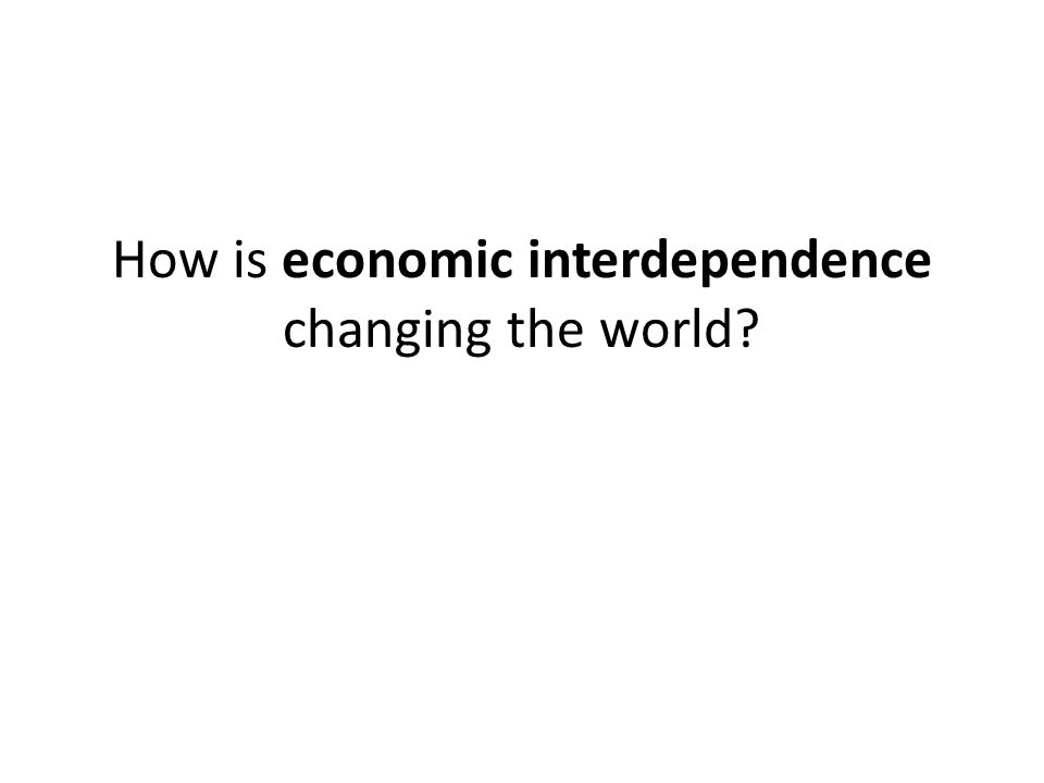 How is economic interdependence changing the world?