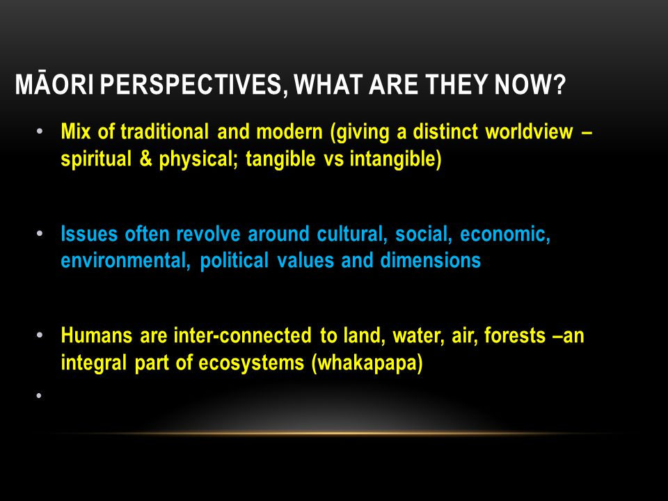 MĀORI PERSPECTIVES, WHAT ARE THEY NOW? Mix of traditional and modern (giving a distinct worldview – spiritual & physical; tangible vs intangible) Issu