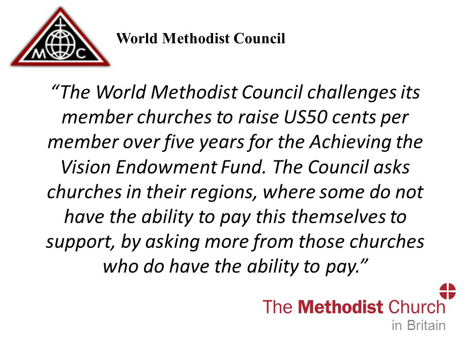 World Methodist Council in Britain The World Methodist Council challenges its member churches to raise US50 cents per member over five years for the Achieving the Vision Endowment Fund.