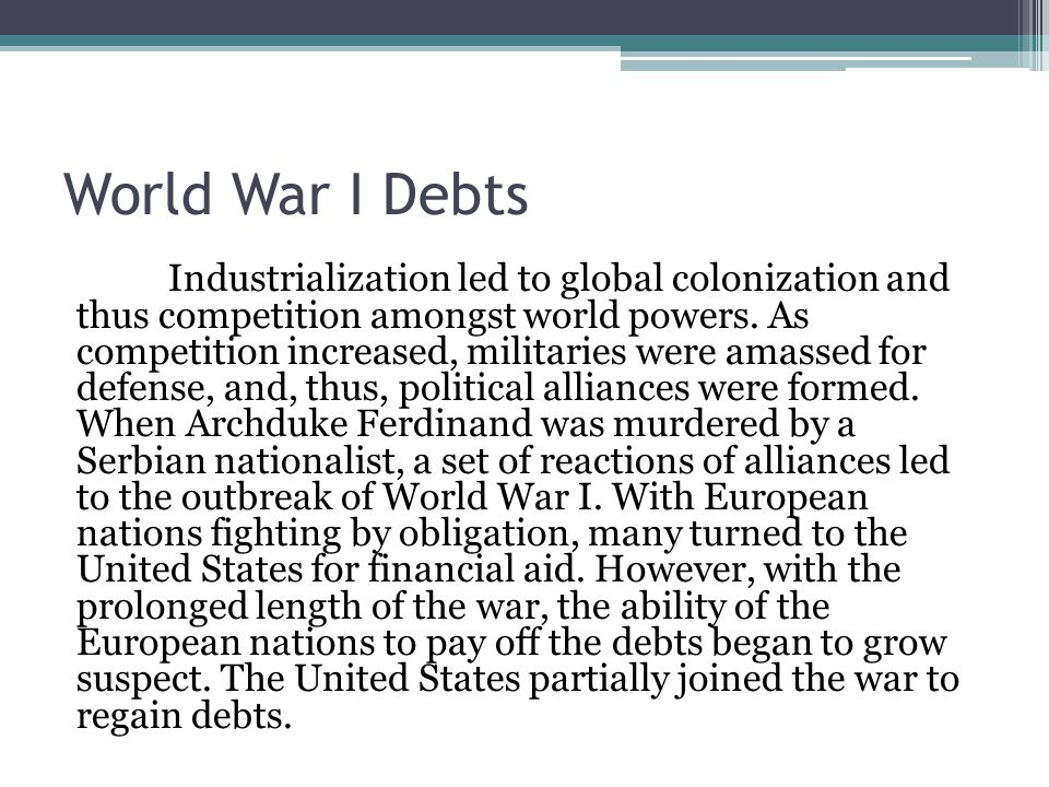 World War I Debts Industrialization led to global colonization and thus competition amongst world powers.