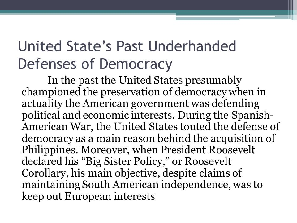 United State's Past Underhanded Defenses of Democracy In the past the United States presumably championed the preservation of democracy when in actuality the American government was defending political and economic interests.