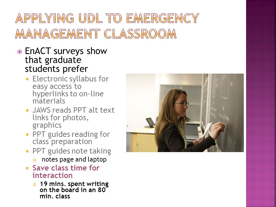  EnACT surveys show that graduate students prefer  Electronic syllabus for easy access to hyperlinks to on-line materials  JAWS reads PPT alt text links for photos, graphics  PPT guides reading for class preparation  PPT guides note taking notes page and laptop  Save class time for interaction 19 mins.