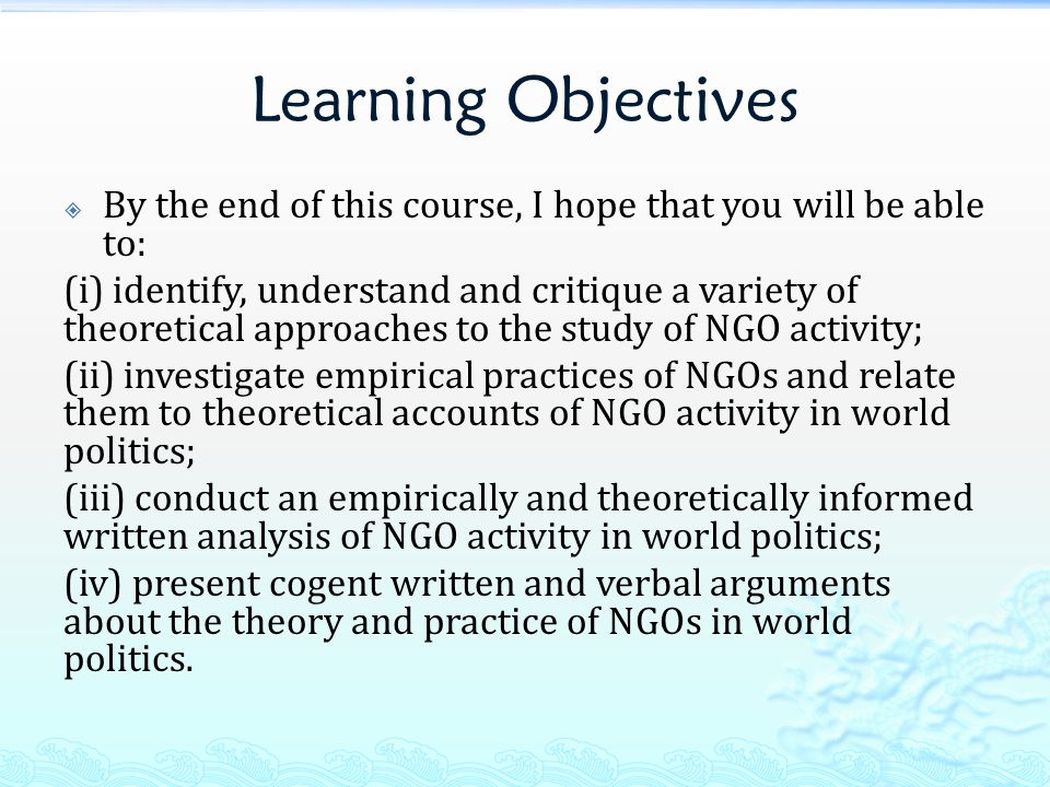 Learning Objectives  By the end of this course, I hope that you will be able to: (i) identify, understand and critique a variety of theoretical approaches to the study of NGO activity; (ii) investigate empirical practices of NGOs and relate them to theoretical accounts of NGO activity in world politics; (iii) conduct an empirically and theoretically informed written analysis of NGO activity in world politics; (iv) present cogent written and verbal arguments about the theory and practice of NGOs in world politics.
