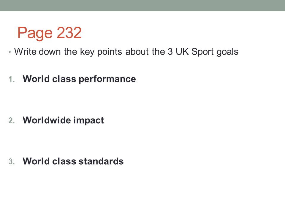 Page 232 Write down the key points about the 3 UK Sport goals 1. World class performance 2. Worldwide impact 3. World class standards