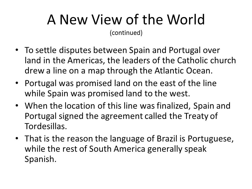 A New View of the World (continued) To settle disputes between Spain and Portugal over land in the Americas, the leaders of the Catholic church drew a line on a map through the Atlantic Ocean.