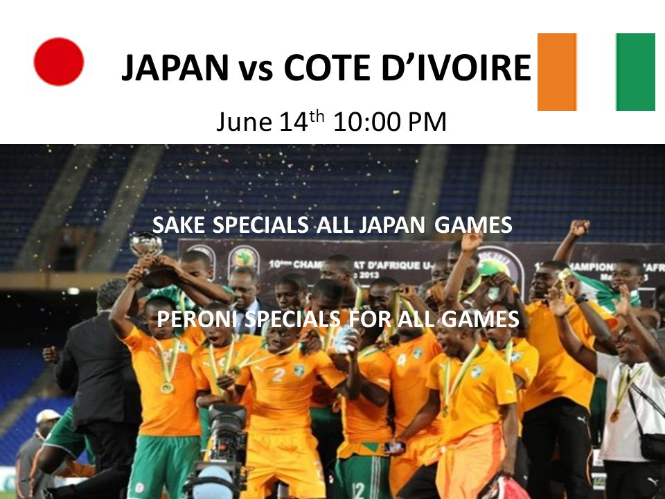 JAPAN vs COTE D'IVOIRE June 14 th 10:00 PM JAPAN SAKE SPECIALS ALL JAPAN GAMES PERONI SPECIALS FOR ALL GAMES