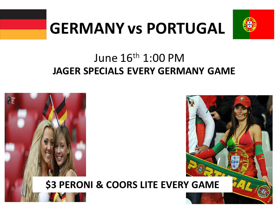 GERMANY vs PORTUGAL June 16 th 1:00 PM JAGER SPECIALS EVERY GERMANY GAME $3 PERONI & COORS LITE EVERY GAME