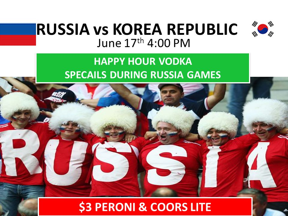 RUSSIA vs KOREA REPUBLIC June 17 th 4:00 PM HAPPY HOUR VODKA SPECAILS DURING RUSSIA GAMES HAPPY HOUR VODKA SPECAILS DURING RUSSIA GAMES $3 PERONI & COORS LITE