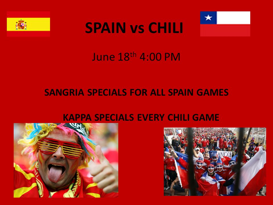 SPAIN vs CHILI June 18 th 4:00 PM SANGRIA SPECIALS FOR ALL SPAIN GAMES KAPPA SPECIALS EVERY CHILI GAME