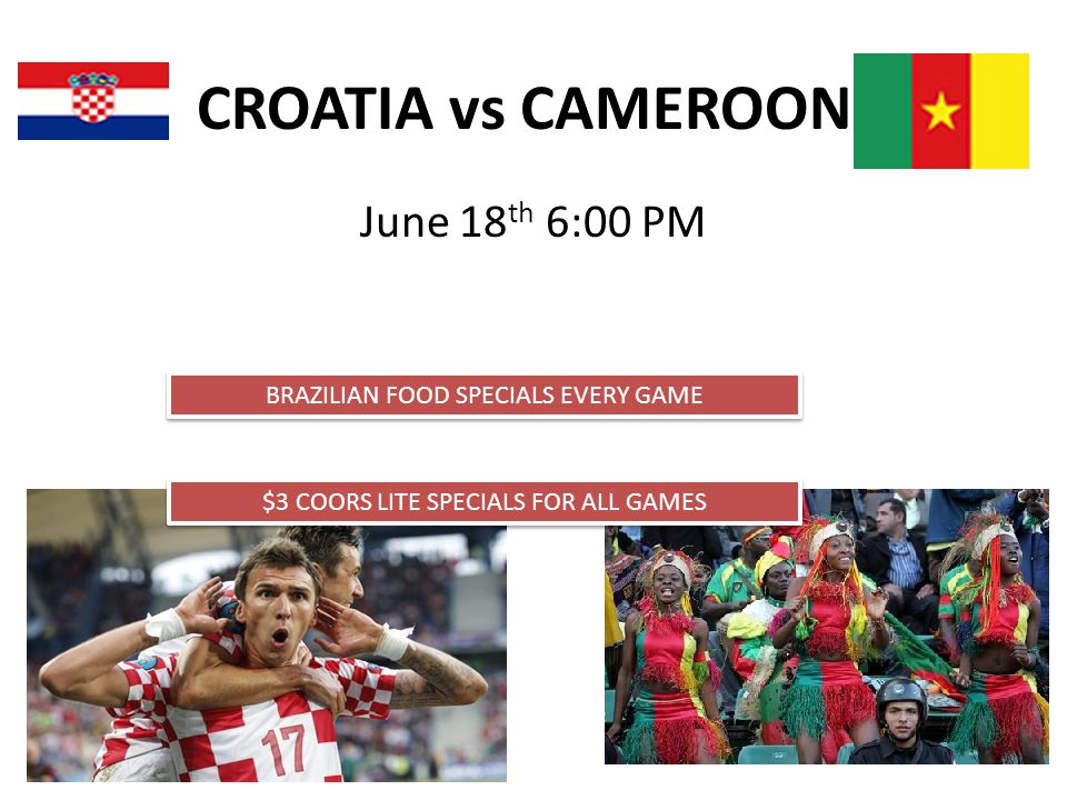 CROATIA vs CAMEROON June 18 th 6:00 PM BRAZILIAN FOOD SPECIALS EVERY GAME $3 COORS LITE SPECIALS FOR ALL GAMES