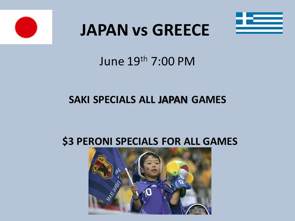 JAPAN vs GREECE June 19 th 7:00 PM JAPAN SAKI SPECIALS ALL JAPAN GAMES $3 PERONI SPECIALS FOR ALL GAMES