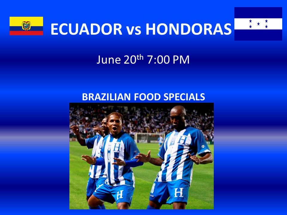 ECUADOR vs HONDORAS June 20 th 7:00 PM BRAZILIAN FOOD SPECIALS