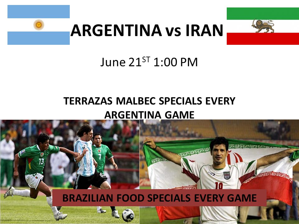 ARGENTINA vs IRAN June 21 ST 1:00 PM TERRAZAS MALBEC SPECIALS EVERY ARGENTINA GAME BRAZILIAN FOOD SPECIALS EVERY GAME