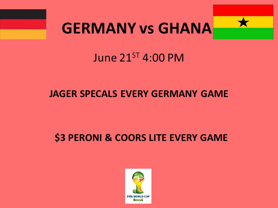GERMANY vs GHANA June 21 ST 4:00 PM JAGER SPECALS EVERY GERMANY GAME $3 PERONI & COORS LITE EVERY GAME