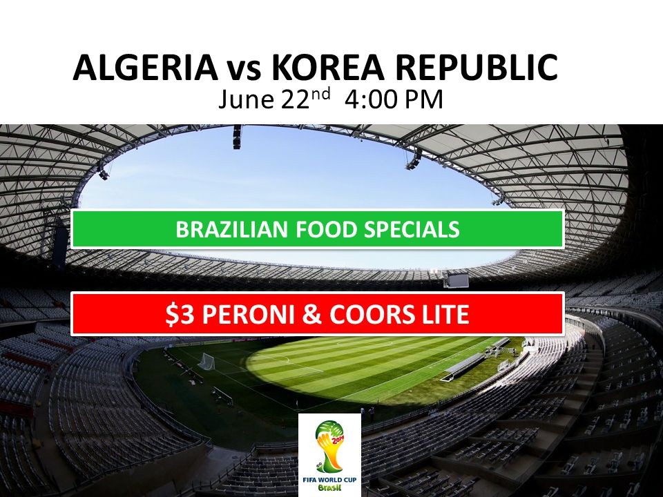 ALGERIA vs KOREA REPUBLIC June 22 nd 4:00 PM BRAZILIAN FOOD SPECIALS $3 PERONI & COORS LITE