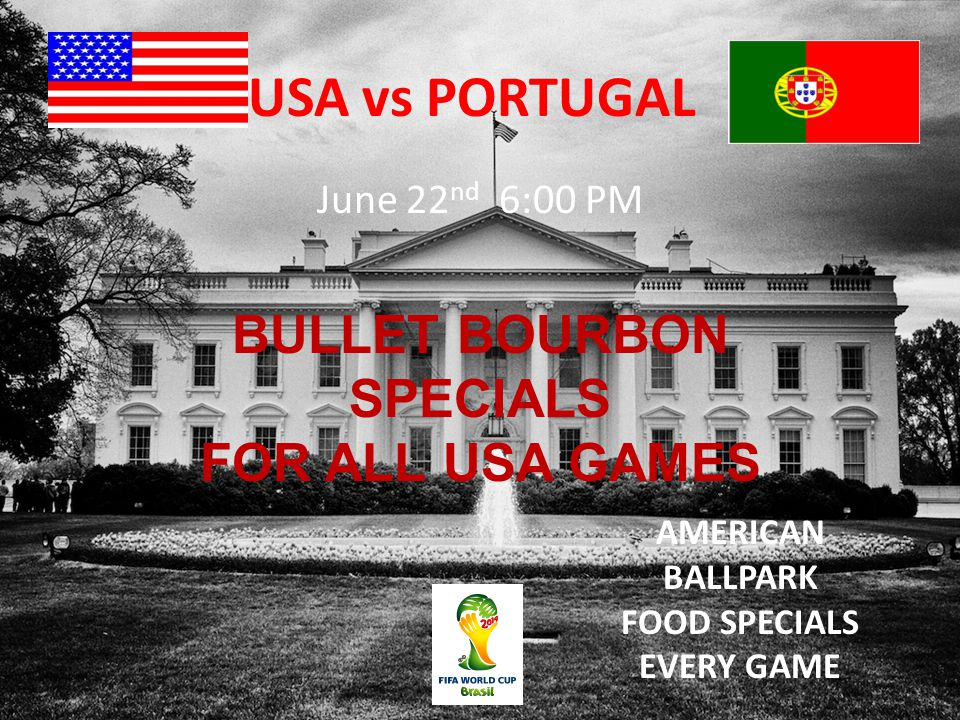 USA vs PORTUGAL June 22 nd 6:00 PM BULLET BOURBON SPECIALS FOR ALL USA GAMES AMERICAN BALLPARK FOOD SPECIALS EVERY GAME