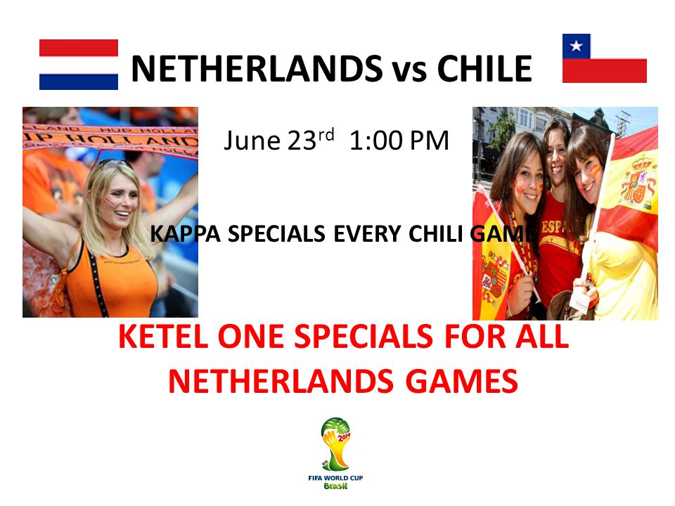 NETHERLANDS vs CHILE June 23 rd 1:00 PM KETEL ONE SPECIALS FOR ALL NETHERLANDS GAMES KAPPA SPECIALS EVERY CHILI GAME