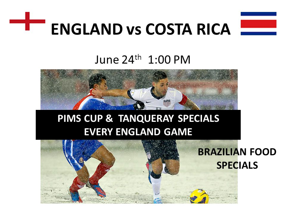 ENGLAND vs COSTA RICA June 24 th 1:00 PM PIMS CUP & TANQUERAY SPECIALS EVERY ENGLAND GAME BRAZILIAN FOOD SPECIALS