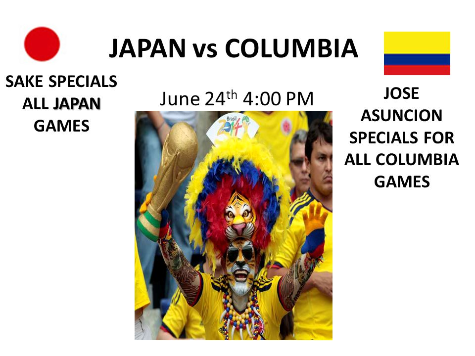 JAPAN vs COLUMBIA June 24 th 4:00 PM JAPAN SAKE SPECIALS ALL JAPAN GAMES JOSE ASUNCION SPECIALS FOR ALL COLUMBIA GAMES