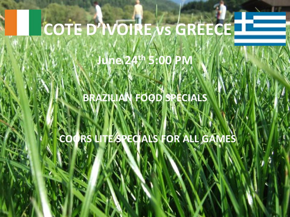 COTE D'IVOIRE vs GREECE June 24 th 5:00 PM BRAZILIAN FOOD SPECIALS COORS LITE SPECIALS FOR ALL GAMES