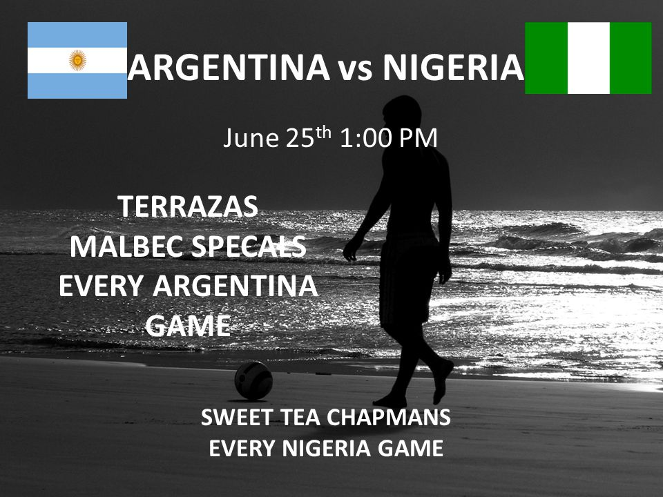 ARGENTINA vs NIGERIA June 25 th 1:00 PM TERRAZAS MALBEC SPECALS EVERY ARGENTINA GAME SWEET TEA CHAPMANS EVERY NIGERIA GAME