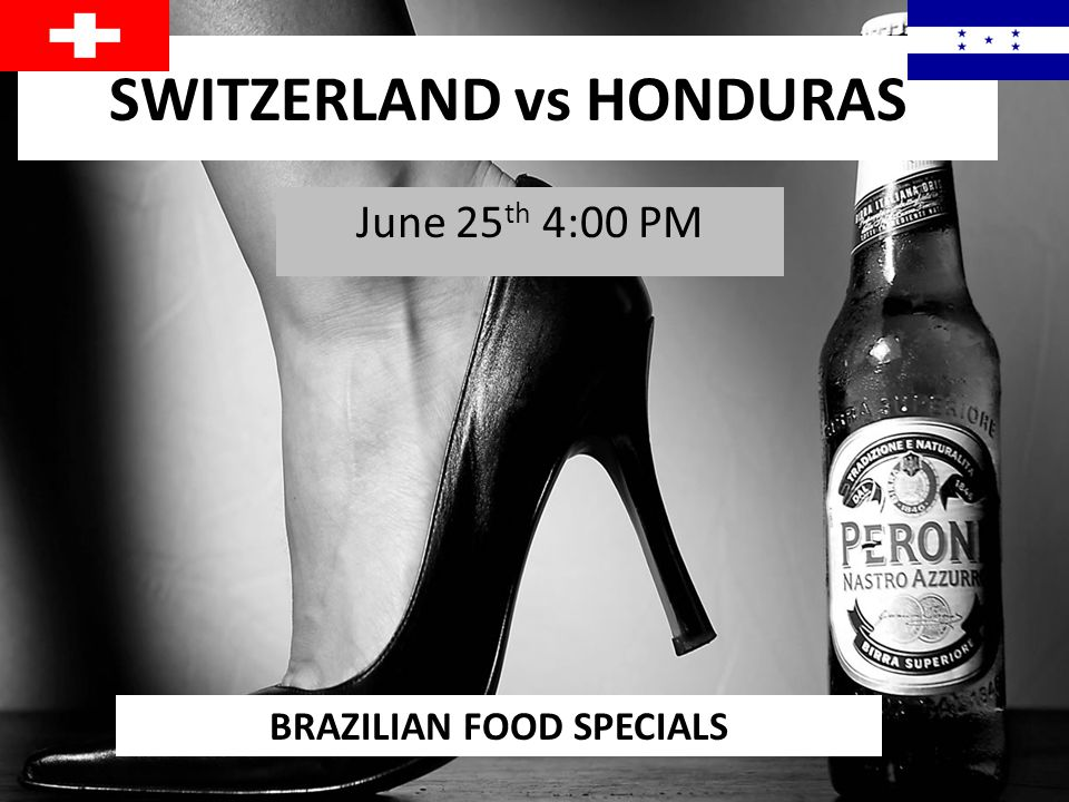 SWITZERLAND vs HONDURAS June 25 th 4:00 PM BRAZILIAN FOOD SPECIALS