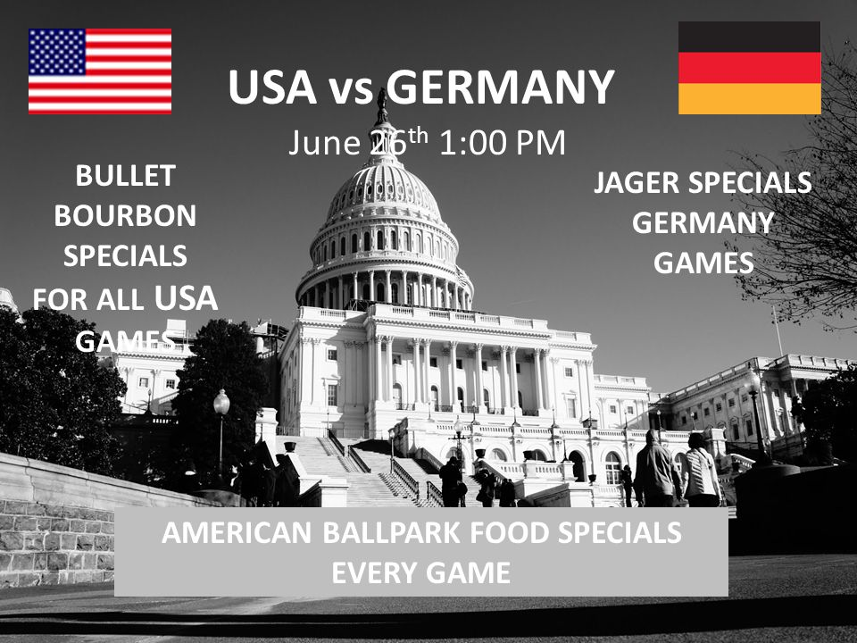 USA vs GERMANY June 26 th 1:00 PM BULLET BOURBON SPECIALS FOR ALL USA GAMES AMERICAN BALLPARK FOOD SPECIALS EVERY GAME JAGER SPECIALS GERMANY GAMES