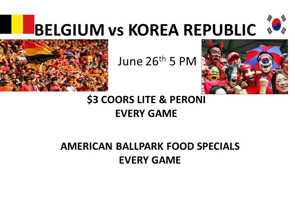 BELGIUM vs KOREA REPUBLIC June 26 th 5 PM $3 COORS LITE & PERONI EVERY GAME AMERICAN BALLPARK FOOD SPECIALS EVERY GAME