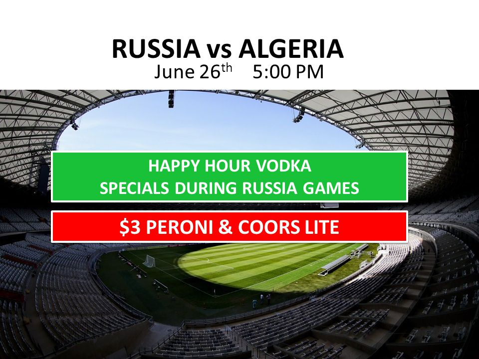 RUSSIA vs ALGERIA June 26 th 5:00 PM HAPPY HOUR VODKA SPECIALS DURING RUSSIA GAMES HAPPY HOUR VODKA SPECIALS DURING RUSSIA GAMES $3 PERONI & COORS LITE