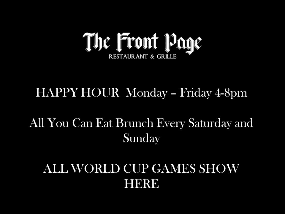HAPPY HOUR Monday – Friday 4-8pm All You Can Eat Brunch Every Saturday and Sunday ALL WORLD CUP GAMES SHOW HERE