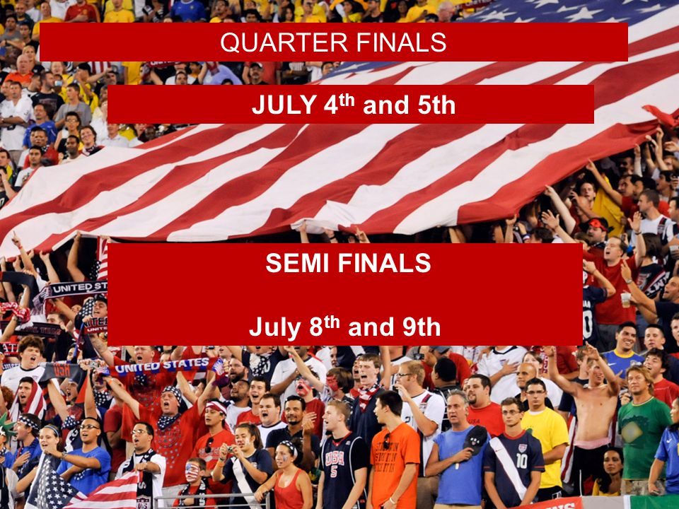 JULY 4 th and 5th SEMI FINALS July 8 th and 9th QUARTER FINALS