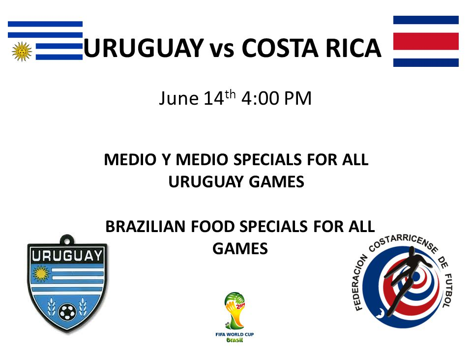 URUGUAY vs COSTA RICA June 14 th 4:00 PM MEDIO Y MEDIO SPECIALS FOR ALL URUGUAY GAMES BRAZILIAN FOOD SPECIALS FOR ALL GAMES