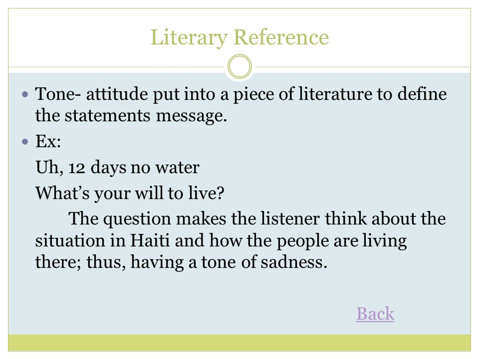 Literary Reference Tone- attitude put into a piece of literature to define the statements message. Ex: Uh, 12 days no water What's your will to live?
