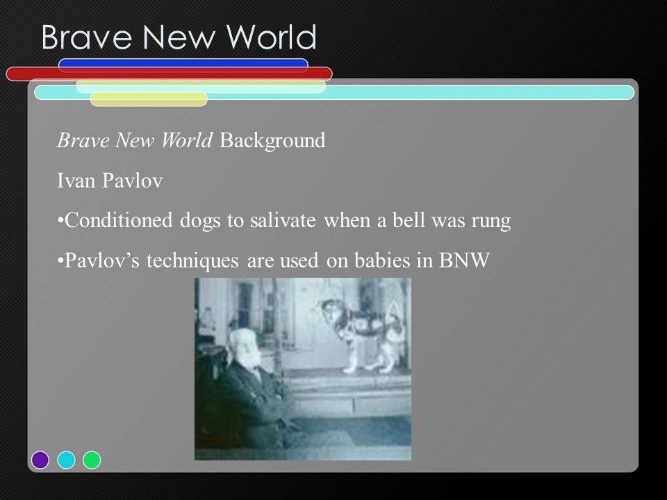 Brave New World Brave New World Background Ivan Pavlov Conditioned dogs to salivate when a bell was rung Pavlov's techniques are used on babies in BNW